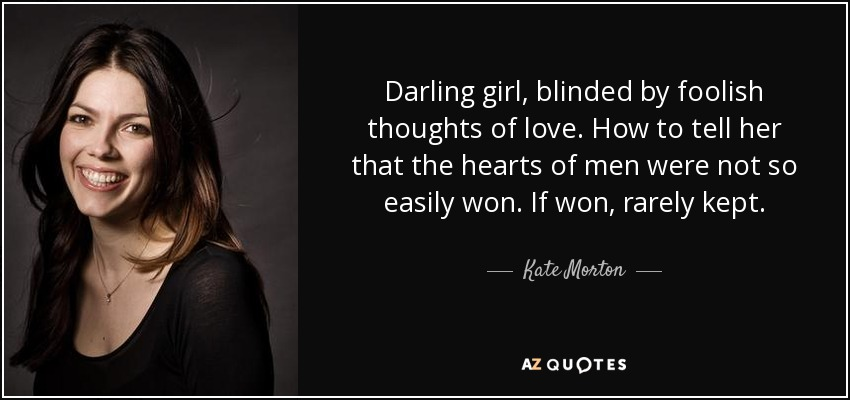Kate Morton quote: Darling girl, blinded by foolish thoughts of