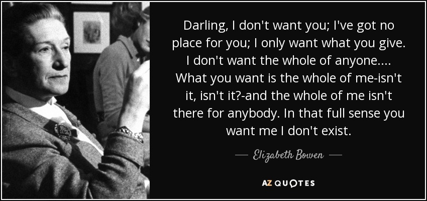Darling, I don't want you; I've got no place for you; I only want what you give. I don't want the whole of anyone.... What you want is the whole of me-isn't it, isn't it?-and the whole of me isn't there for anybody. In that full sense you want me I don't exist. - Elizabeth Bowen