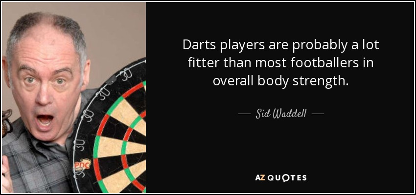 Darts players are probably a lot fitter than most footballers in overall body strength. - Sid Waddell