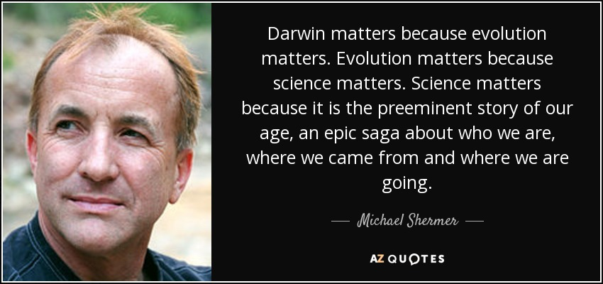 Darwin matters because evolution matters. Evolution matters because science matters. Science matters because it is the preeminent story of our age, an epic saga about who we are, where we came from and where we are going. - Michael Shermer
