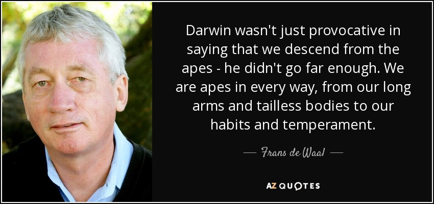 Darwin wasn't just provocative in saying that we descend from the apes - he didn't go far enough. We are apes in every way, from our long arms and tailless bodies to our habits and temperament. - Frans de Waal