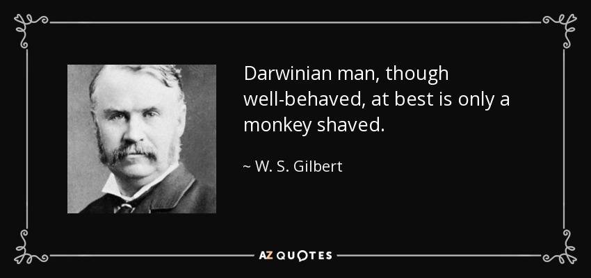 Darwinian man, though well-behaved, at best is only a monkey shaved. - W. S. Gilbert
