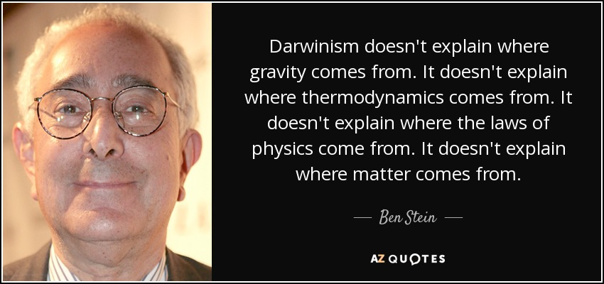 Darwinism doesn't explain where gravity comes from. It doesn't explain where thermodynamics comes from. It doesn't explain where the laws of physics come from. It doesn't explain where matter comes from. - Ben Stein