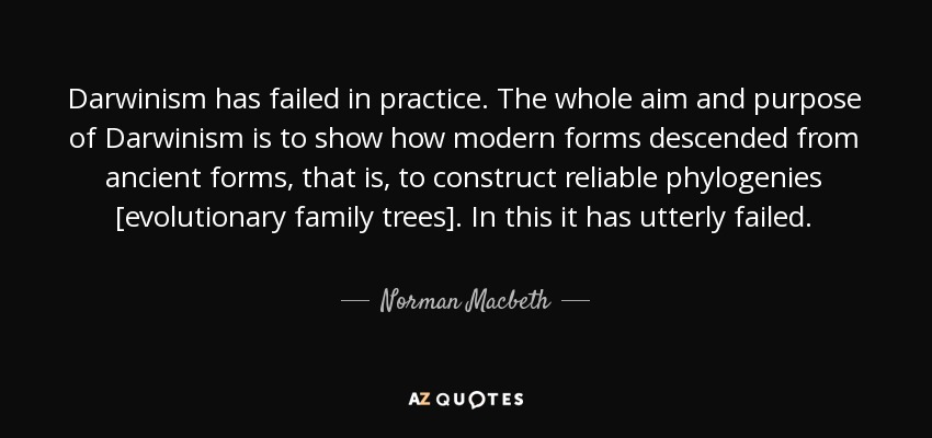 Darwinism has failed in practice. The whole aim and purpose of Darwinism is to show how modern forms descended from ancient forms, that is, to construct reliable phylogenies [evolutionary family trees]. In this it has utterly failed. - Norman Macbeth