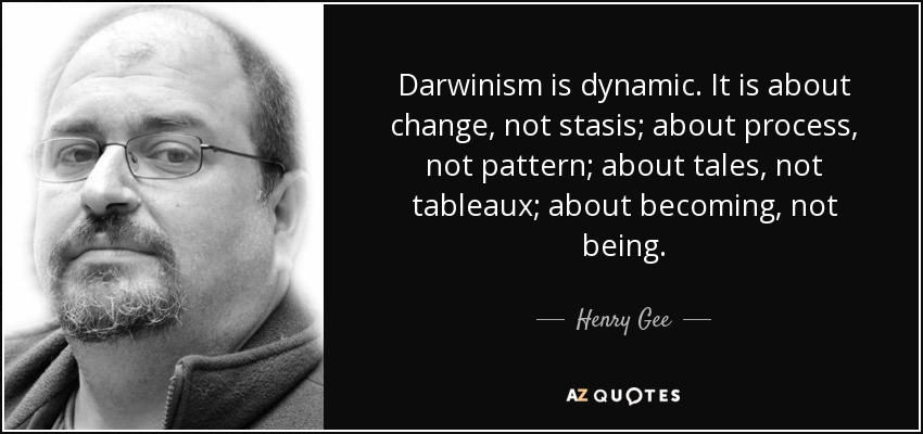 Darwinism is dynamic. It is about change, not stasis; about process, not pattern; about tales, not tableaux; about becoming, not being. - Henry Gee