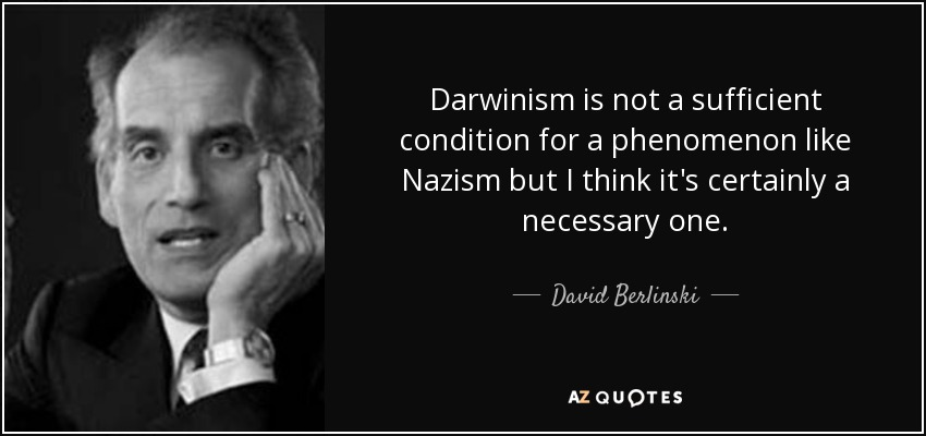 Darwinism is not a sufficient condition for a phenomenon like Nazism but I think it's certainly a necessary one. - David Berlinski