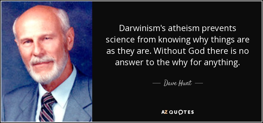 Darwinism's atheism prevents science from knowing why things are as they are. Without God there is no answer to the why for anything. - Dave Hunt