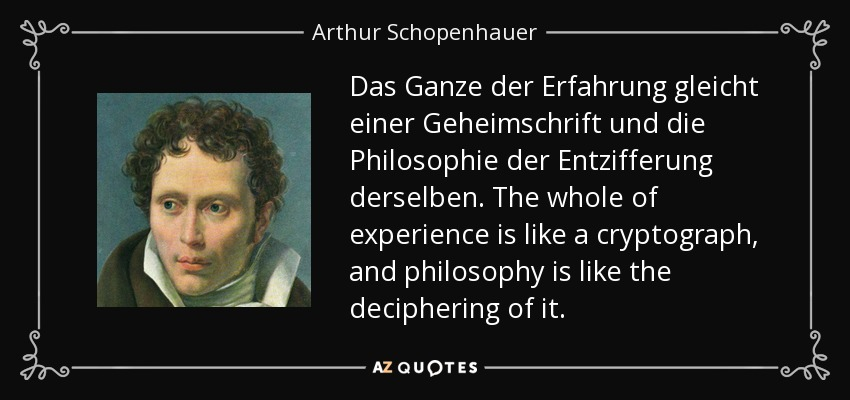Das Ganze der Erfahrung gleicht einer Geheimschrift und die Philosophie der Entzifferung derselben. The whole of experience is like a cryptograph, and philosophy is like the deciphering of it. - Arthur Schopenhauer
