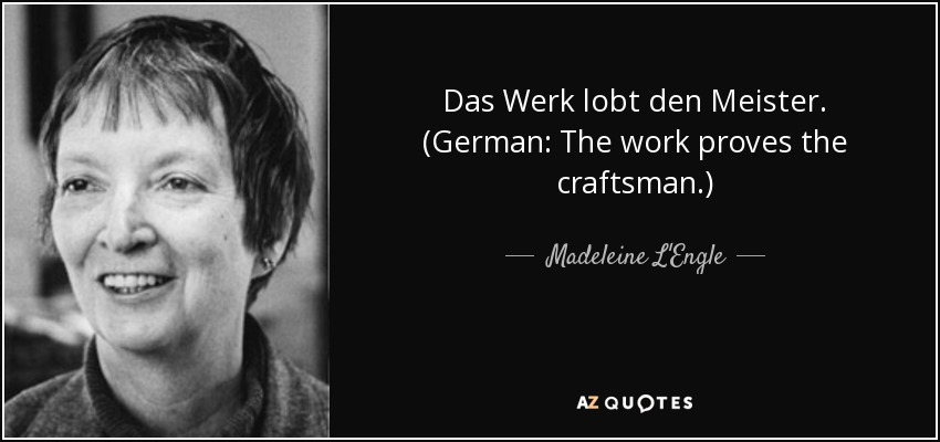 Das Werk lobt den Meister. (German: The work proves the craftsman.) - Madeleine L'Engle