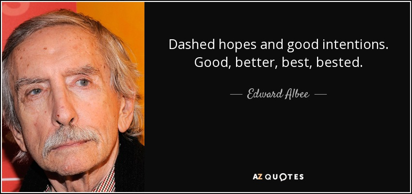 Dashed hopes and good intentions. Good, better, best, bested. - Edward Albee