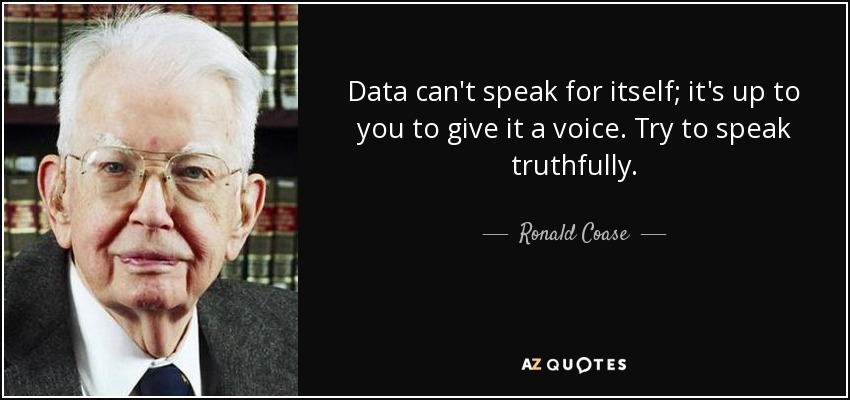 Data can't speak for itself; it's up to you to give it a voice. Try to speak truthfully. - Ronald Coase