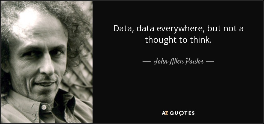 Data, data everywhere, but not a thought to think. - John Allen Paulos