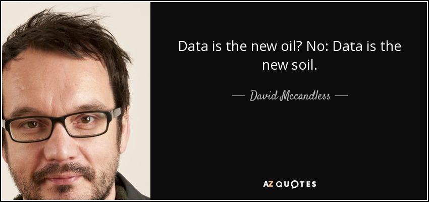 Data is the new oil? No: Data is the new soil. - David Mccandless