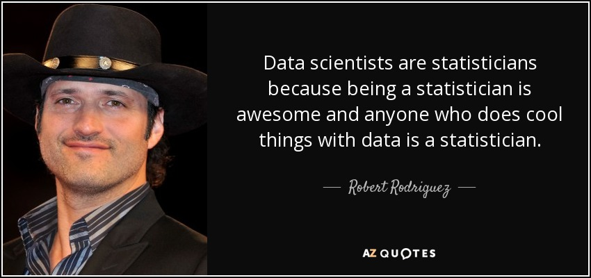 Data scientists are statisticians because being a statistician is awesome and anyone who does cool things with data is a statistician. - Robert Rodriguez