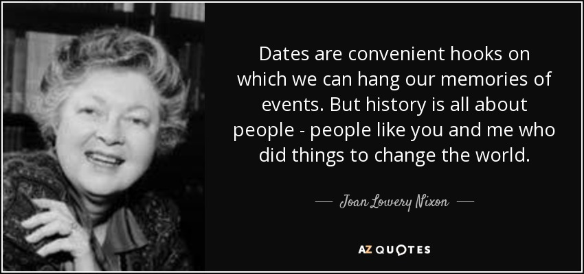 Dates are convenient hooks on which we can hang our memories of events. But history is all about people - people like you and me who did things to change the world. - Joan Lowery Nixon