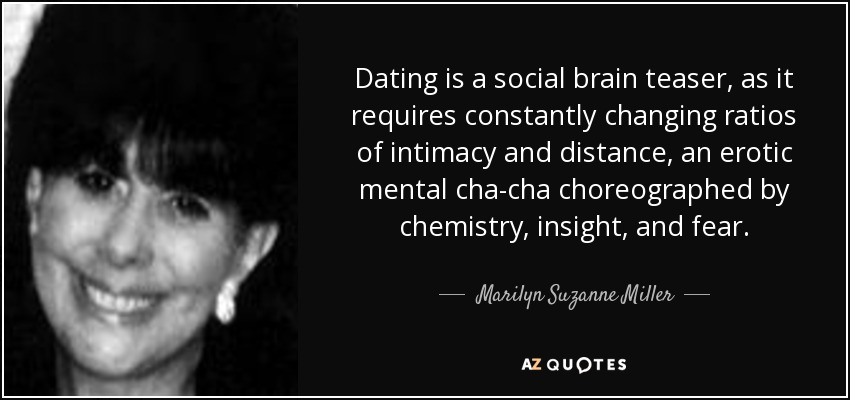 Dating is a social brain teaser, as it requires constantly changing ratios of intimacy and distance, an erotic mental cha-cha choreographed by chemistry, insight, and fear. - Marilyn Suzanne Miller