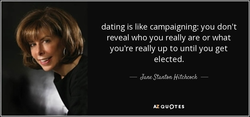 dating is like campaigning: you don't reveal who you really are or what you're really up to until you get elected. - Jane Stanton Hitchcock