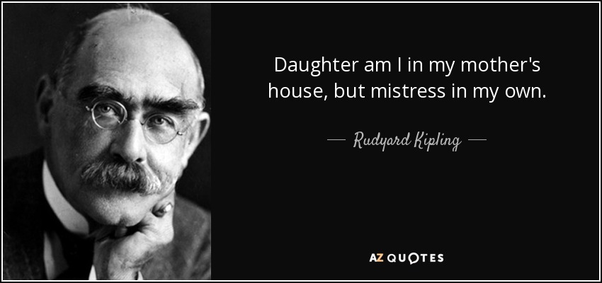 Daughter am I in my mother's house, but mistress in my own. - Rudyard Kipling