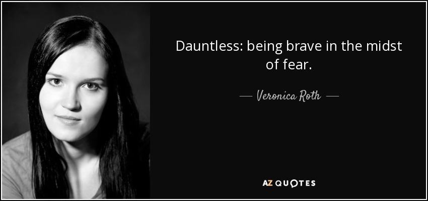 Dauntless: being brave in the midst of fear. - Veronica Roth