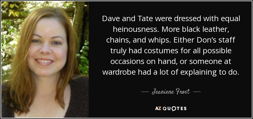 Dave and Tate were dressed with equal heinousness. More black leather, chains, and whips. Either Don's staff truly had costumes for all possible occasions on hand, or someone at wardrobe had a lot of explaining to do. - Jeaniene Frost