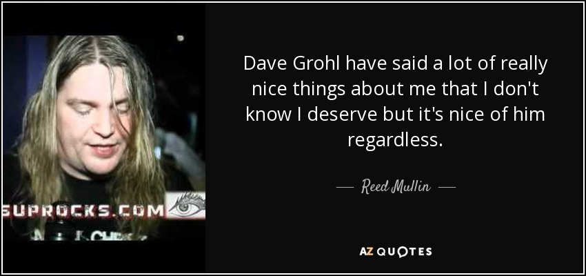 Reed Mullin quote: Dave Grohl have said a lot of really nice ...