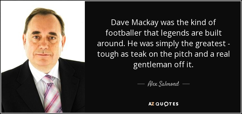 Dave Mackay was the kind of footballer that legends are built around. He was simply the greatest - tough as teak on the pitch and a real gentleman off it. - Alex Salmond