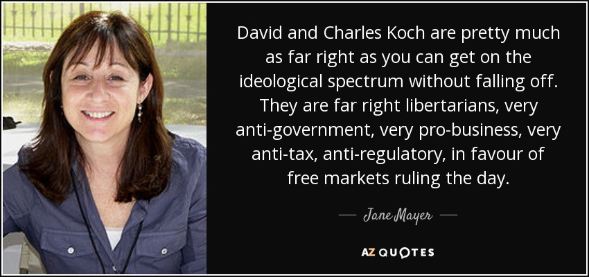 David and Charles Koch are pretty much as far right as you can get on the ideological spectrum without falling off. They are far right libertarians, very anti-government, very pro-business, very anti-tax, anti-regulatory, in favour of free markets ruling the day. - Jane Mayer