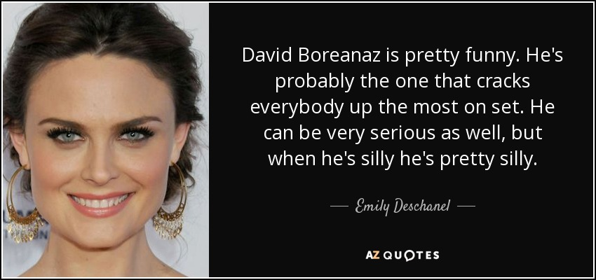 David Boreanaz is pretty funny. He's probably the one that cracks everybody up the most on set. He can be very serious as well, but when he's silly he's pretty silly. - Emily Deschanel
