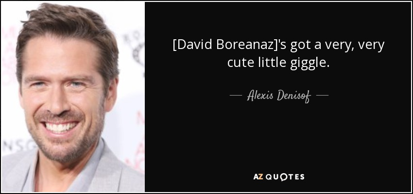 [David Boreanaz]'s got a very, very cute little giggle. - Alexis Denisof