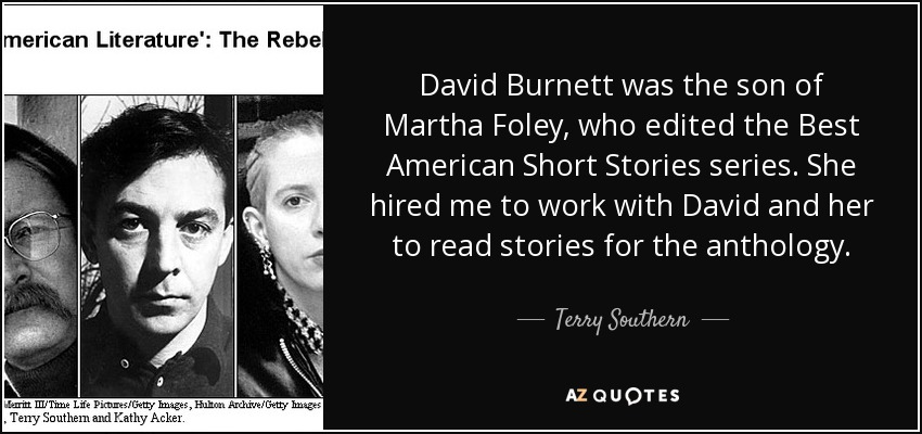 David Burnett was the son of Martha Foley, who edited the Best American Short Stories series. She hired me to work with David and her to read stories for the anthology. - Terry Southern