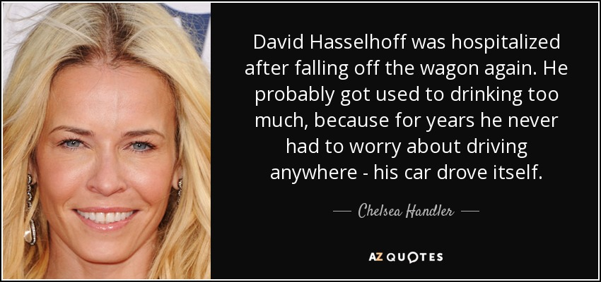 David Hasselhoff was hospitalized after falling off the wagon again. He probably got used to drinking too much, because for years he never had to worry about driving anywhere - his car drove itself. - Chelsea Handler