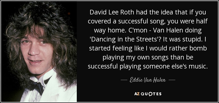 David Lee Roth had the idea that if you covered a successful song, you were half way home. C'mon - Van Halen doing 'Dancing in the Streets'? It was stupid. I started feeling like I would rather bomb playing my own songs than be successful playing someone else's music. - Eddie Van Halen