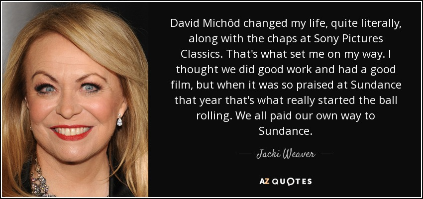 David Michôd changed my life, quite literally, along with the chaps at Sony Pictures Classics. That's what set me on my way. I thought we did good work and had a good film, but when it was so praised at Sundance that year that's what really started the ball rolling. We all paid our own way to Sundance. - Jacki Weaver