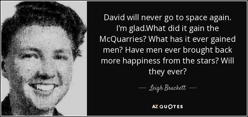 David will never go to space again. I'm glad.What did it gain the McQuarries? What has it ever gained men? Have men ever brought back more happiness from the stars? Will they ever? - Leigh Brackett