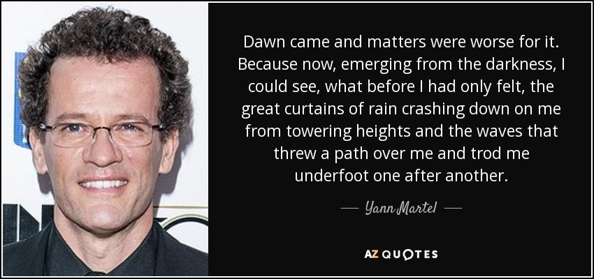 Dawn came and matters were worse for it. Because now, emerging from the darkness, I could see, what before I had only felt, the great curtains of rain crashing down on me from towering heights and the waves that threw a path over me and trod me underfoot one after another. - Yann Martel