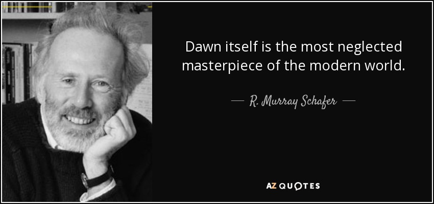 Dawn itself is the most neglected masterpiece of the modern world. - R. Murray Schafer