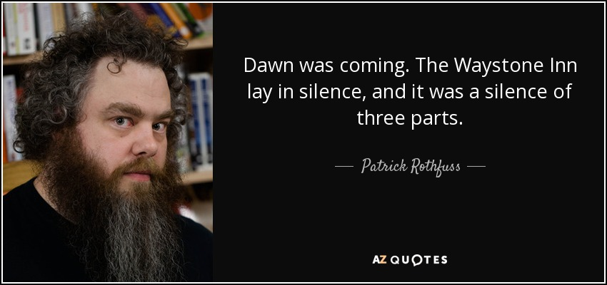 Dawn was coming. The Waystone Inn lay in silence, and it was a silence of three parts. - Patrick Rothfuss