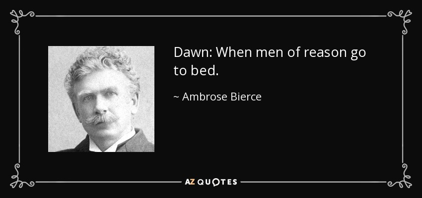 Dawn: When men of reason go to bed. - Ambrose Bierce