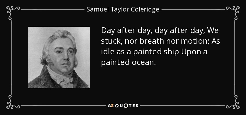 Day after day, day after day, We stuck, nor breath nor motion; As idle as a painted ship Upon a painted ocean. - Samuel Taylor Coleridge
