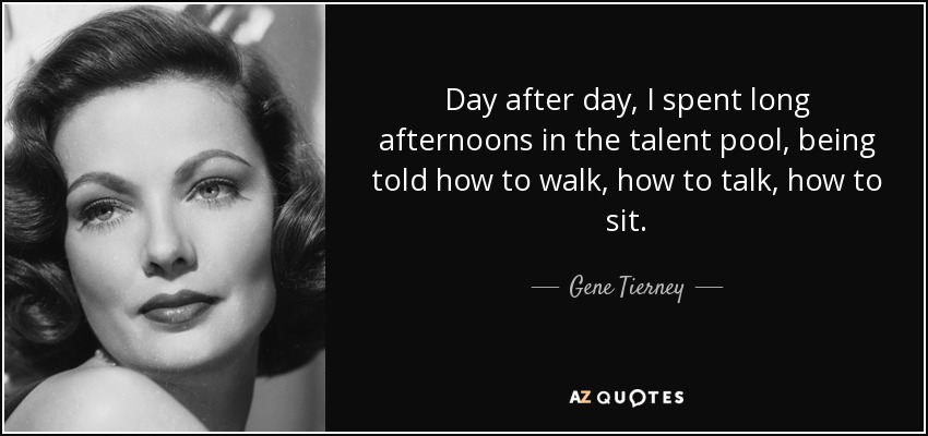 Day after day, I spent long afternoons in the talent pool, being told how to walk, how to talk, how to sit. - Gene Tierney