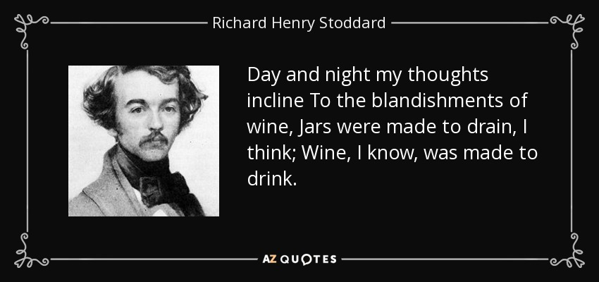 Day and night my thoughts incline To the blandishments of wine, Jars were made to drain, I think; Wine, I know, was made to drink. - Richard Henry Stoddard