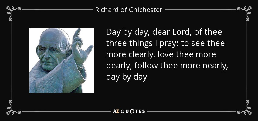 Day by day, dear Lord, of thee three things I pray: to see thee more clearly, love thee more dearly, follow thee more nearly, day by day. - Richard of Chichester