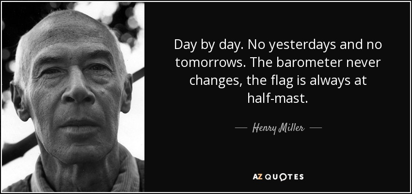 Day by day. No yesterdays and no tomorrows. The barometer never changes, the flag is always at half-mast. - Henry Miller