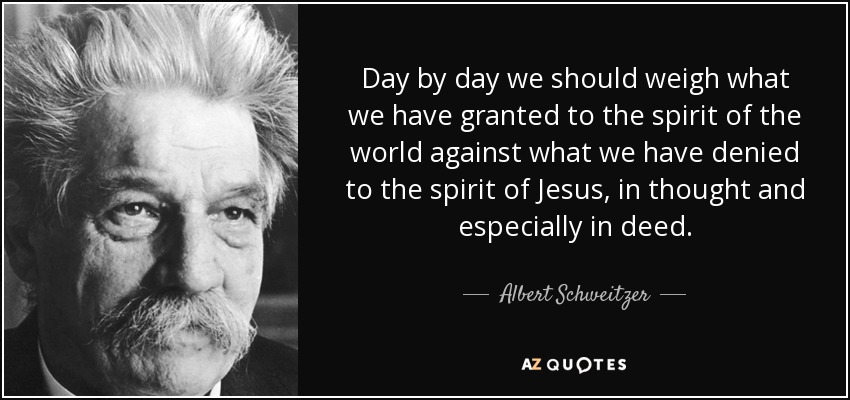Day by day we should weigh what we have granted to the spirit of the world against what we have denied to the spirit of Jesus, in thought and especially in deed. - Albert Schweitzer