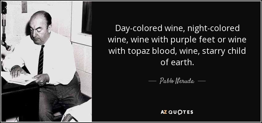 Day-colored wine, night-colored wine, wine with purple feet or wine with topaz blood, wine, starry child of earth. - Pablo Neruda