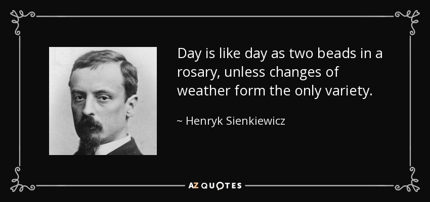 Day is like day as two beads in a rosary, unless changes of weather form the only variety. - Henryk Sienkiewicz