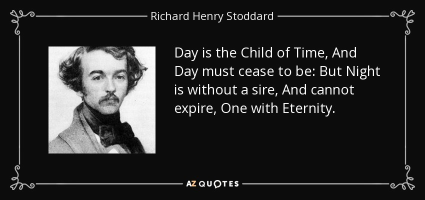 Day is the Child of Time, And Day must cease to be: But Night is without a sire, And cannot expire, One with Eternity. - Richard Henry Stoddard