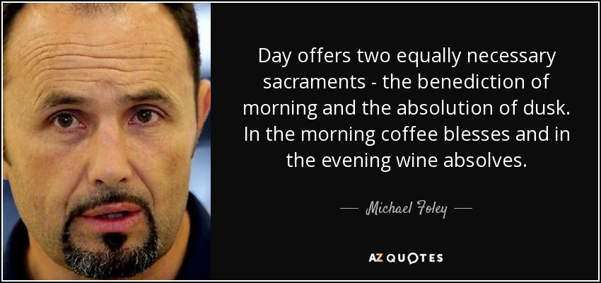 Day offers two equally necessary sacraments - the benediction of morning and the absolution of dusk. In the morning coffee blesses and in the evening wine absolves. - Michael Foley