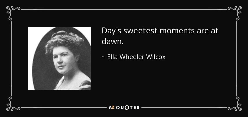 Day's sweetest moments are at dawn. - Ella Wheeler Wilcox