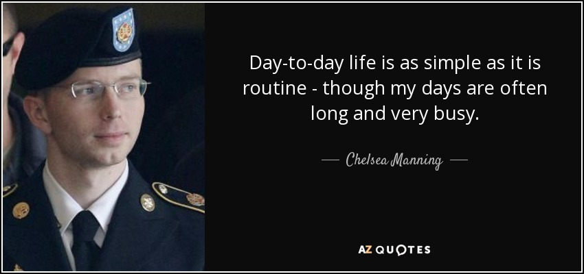 Day-to-day life is as simple as it is routine - though my days are often long and very busy. - Chelsea Manning